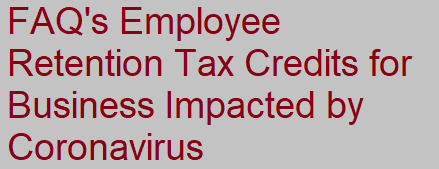 FAQs Employee Retention Tax Credits for Businesses Impacted by Coronavirus